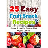 25 Easy Fruit Snack Recipes: Simple and Healthy Cooking That Anyone Can Do! (Quick and Easy Cooking Series) ~ Hannie P. Scott