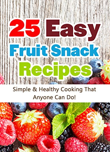 25 Easy Fruit Snack Recipes: Simple and Healthy Cooking That Anyone Can Do! (Quick and Easy Cooking Series)
