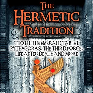 The Hermetic Tradition: Thoth, The Emerald Tablet, Pythagoras, The Third Force, Life After Death and More | [Adrian Gilbert]