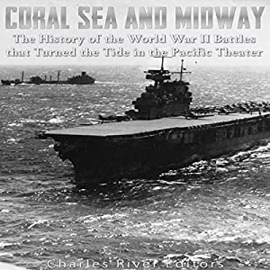 Coral Sea and Midway: The History of the World War II Battles That Turned the Tide in the Pacific Theater Hörbuch von  Charles River Editors Gesprochen von: Ken Teutsch