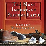 The Most Important Place on Earth: What a Christian Home Looks Like and How to Build One | Robert Wolgemuth