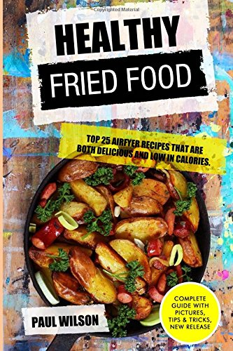 Healthy Fried Food: Top 25 Airfyer Recipes That Are Both Delicious And Low In Calories