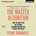The Master Algorithm: How the Quest for the Ultimate Learning Machine Will Remake Our World (       UNABRIDGED) by Pedro Domingos Narrated by Mel Foster