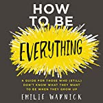 How to Be Everything: A Guide for Those Who (Still) Don't Know What They Want to Be When They Grow Up | Emilie Wapnick