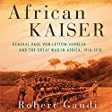 African Kaiser: General Paul von Lettow-Vorbeck and the Great War in Africa, 1914-1918 Audiobook by Robert Gaudi Narrated by Paul Hogston