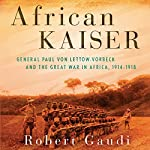 African Kaiser: General Paul von Lettow-Vorbeck and the Great War in Africa, 1914-1918 | Robert Gaudi