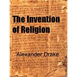 The Invention of Religion ~ Alexander Drake