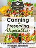 Canning & Preserving Vegetables: The Essential How-To Guide On Canning and Preserving Veggies with 30 Delicious, Vegetarian Recipes (The Essential Kitchen Series Book 52)