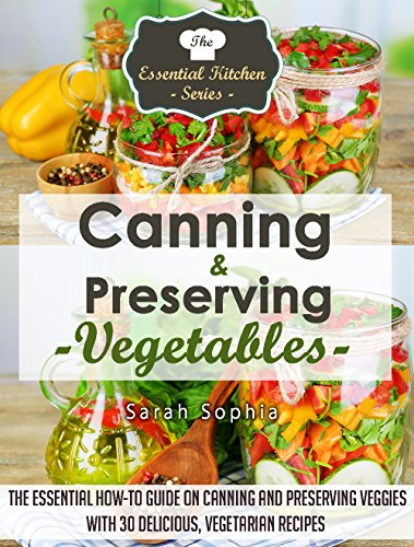 Free Kindle Book : Canning & Preserving Vegetables: The Essential How-To Guide On Canning and Preserving Veggies with 30 Delicious, Vegetarian Recipes (The Essential Kitchen Series Book 52)