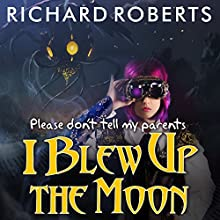 Please Don't Tell My Parents I Blew Up the Moon: Please Don't Tell My Parents, Book 2 Audiobook by Richard Roberts Narrated by Emily Woo Zeller