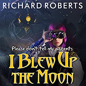 Please Don't Tell My Parents I Blew Up the Moon Audiobook