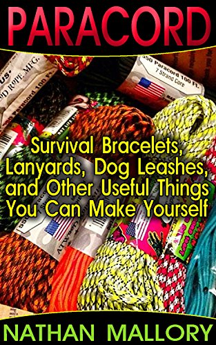 Paracord: Survival Bracelets, Lanyards, Dog Leashes, and Other Useful Things You Can Make Yourself: (Paracord Projects, Bracelet and Survival Kit Guide, … (Hunting, Fishing, Prepping And Foraging)
