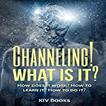 Channeling! What Is It?: How Does It Work? How to Learn It? How to Do It?    KIV Books