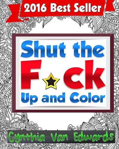 Shut the F*ck Up and Color: The Adult Coloring Book of Swear Words, Curse Words, Profanity and Other Dirty Stuff! (Adult Coloring Books & Swear Word Coloring Books) (Volume 1)