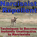 Narcissist Repellent: Techniques to Become Instantly Unattractive to Narcissists   Jamie Keller