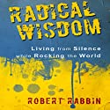 Radical Wisdom: Living from Silence While Rocking the World (       UNABRIDGED) by Robert Rabbin Narrated by Andrew Mulcare