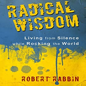 Radical Wisdom: Living from Silence While Rocking the World | [Robert Rabbin]