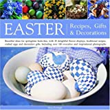 Easter: Recipes, Gifts and Decorations: Beautiful Ideas For Springtime Festivities, With 30 Delightful Flower Displays, Traditional Recipes, Crafted Eggs And Decorative Gifts