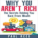 Why You Aren't Rich: The Secrets Holding You Back from Wealth Audiobook by Paul Reed Narrated by Christopher Shelby Slone