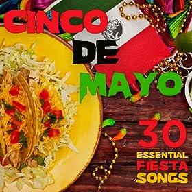 Cinco De Mayo Party Music: 30 Essential Fiesta Songs Including La Cucaracha, Mexican Hat Dance, Cielito Lindo, La Raspa, Tequila, La Bamba, Mariachi & More