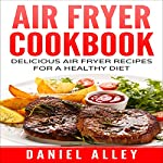Air Fryer Cookbook: Delicious Air Fryer Recipes for a Healthy Diet | Daniel Alley