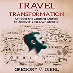 Travel as Transformation: Conquer the Limits of Culture to Discover Your Own Identity | Gregory Diehl