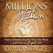 The Millions Within: How to Manifest Exactly What You Want and Have an EPIC Life! | [David Neagle]