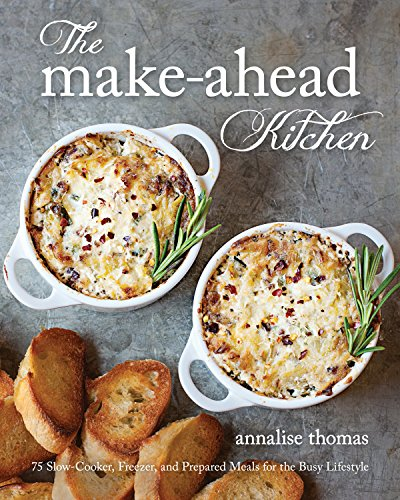 The Make-Ahead Kitchen: 75 Slow-Cooker, Freezer, and Prepared Meals for the Busy Lifestyle by Annalise Thomas