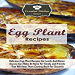 Egg Plant Recipes: Delicious Egg Plant Recipes for Lunch and Dinner Anyone Can Make at Home for Family and Friends That Will Keep Them Coming Back for Seconds: The Essential Kitchen Series, Volume 85 | Sarah Sophia