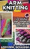 Arm Knitting: 24 Simple and Popular Arm Knitting Patterns: ( Modern Crochet, Knitting Projects, Cochet Projects, DIY Projects, Crochet For Beginners, Crochet     Tunisian Crochet,Make Money With Crochet))