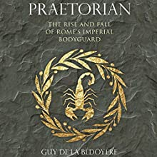 Praetorian: The Rise and Fall of Rome's Imperial Bodyguard Audiobook by Guy de la Bédoyère Narrated by Malk Williams