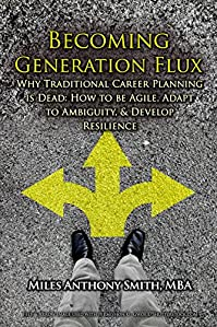 (FREE on 11/7) Becoming Generation Flux: Why Traditional Career Planning Is Dead: How To Be Agile, Adapt To Ambiguity, And Develop Resilience by Miles Anthony Smith - http://eBooksHabit.com