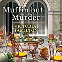 Muffin but Murder: Merry Muffin Mystery Series #2 Audiobook by Victoria Hamilton Narrated by Margaret Strom