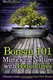 Martha Stone Bonsai 101: Mimicking Nature with Bonsai Trees: Ultimate Guide to Creating Your Own Bonsai