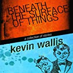 Beneath the Surface of Things | Kevin Wallis