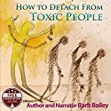 How to Detach from Toxic People: The Blue Rainbow Series (       UNABRIDGED) by Barb Bailey Narrated by Barb Bailey