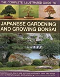 The complete illustrated guide to Japanese gardening & growing bonsai : essential advice, step-by-step techniques and projects, plans, plant listings and over 1500 photographs and illustrations