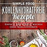 Simple Food - Kohlenhydratfreie Rezepte: Einfach und schnell kochen ohne Kohlenhydrate, Volume 1 | Jana Bechtel