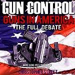 Gun Control: Guns in America, the Full Debate: More Guns, Less Problems? No Guns, No Problems? | Christopher Street