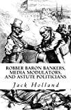 Robber Baron Bankers, Media Modulators, and Astute Politicians (1451573871) by Holland, Jack