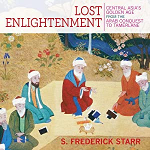 Lost Enlightenment: Central Asia's Golden Age from the Arab Conquest to Tamerlane | [S. Frederick Starr]