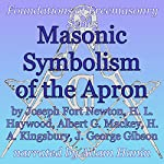 Masonic Symbolism of the Apron: Foundations of Freemasonry Series | Joseph Fort Newton,Albert G. Mackey,H. L. Haywood,H. A. Kingsbury,J. George Gibson