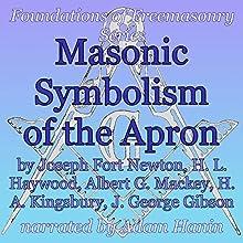 Masonic Symbolism of the Apron: Foundations of Freemasonry Series (       UNABRIDGED) by Joseph Fort Newton, Albert Mackey, H. L. Haywood, H. A. Kingsbury, J. George Gibson Narrated by Adam Hanin
