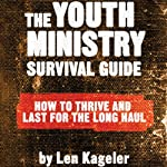 The Youth Ministry Survival Guide: How to Thrive and Last for the Long Haul | Len Kageler