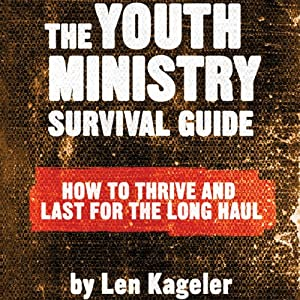 The Youth Ministry Survival Guide: How to Thrive and Last for the Long Haul | [Len Kageler]
