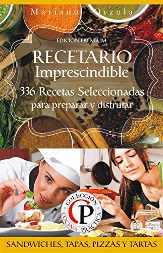 RECETARIO IMPRESCINDIBLE 2: 336 Recetas Seleccionadas para preparar y disfrutar Sándwiches, Tapas, Pizzas y Tartas (Colección Cocina Práctica - Edición Premium) (Spanish Edition) by Mariano Orzola