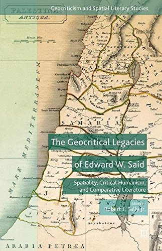 The Geocritical Legacies of Edward W. Said: Spatiality, Critical Humanism, and Comparative Literature (Geocriticism and Spatial Literary Studies)