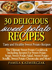 30 Delicious Sweet Potato Recipes - Tasty and Healthy Sweet Potato Recipes (The Ultimate Sweet Potato Cookbook Including Recipes For Sweet Potato Soup, ... Salad, Sweet Potato Souffle and More 1)