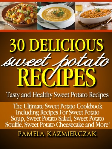 30 Delicious Sweet Potato Recipes - Tasty and Healthy Sweet Potato Recipes (The Ultimate Sweet Potato Cookbook Including Recipes For Sweet Potato Soup, ... Potato Salad, Sweet Potato Souffle and More) by Pamela Kazmierczak