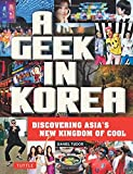 A Geek in Korea: Discovering Asian s New Kingdom of Cool